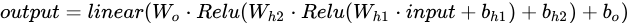 output =linear (W_{o} \cdot Relu(W_{h2}\cdot Relu(W_{h1}\cdot input+b_{h1})+b_{h2}) +b_{o})